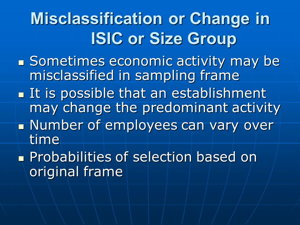 Misclassification or Change in ISIC or Size Group Sometimes economic activity may be misclassified in sampling frame Sometimes economic activity may be misclassified in sampling frame It is possible that an establishment may change the predominant activity It is possible that an establishment may change the predominant activity Number of employees can vary over time Number of employees can vary over time Probabilities of selection based on original frame Probabilities of selection based on original frame