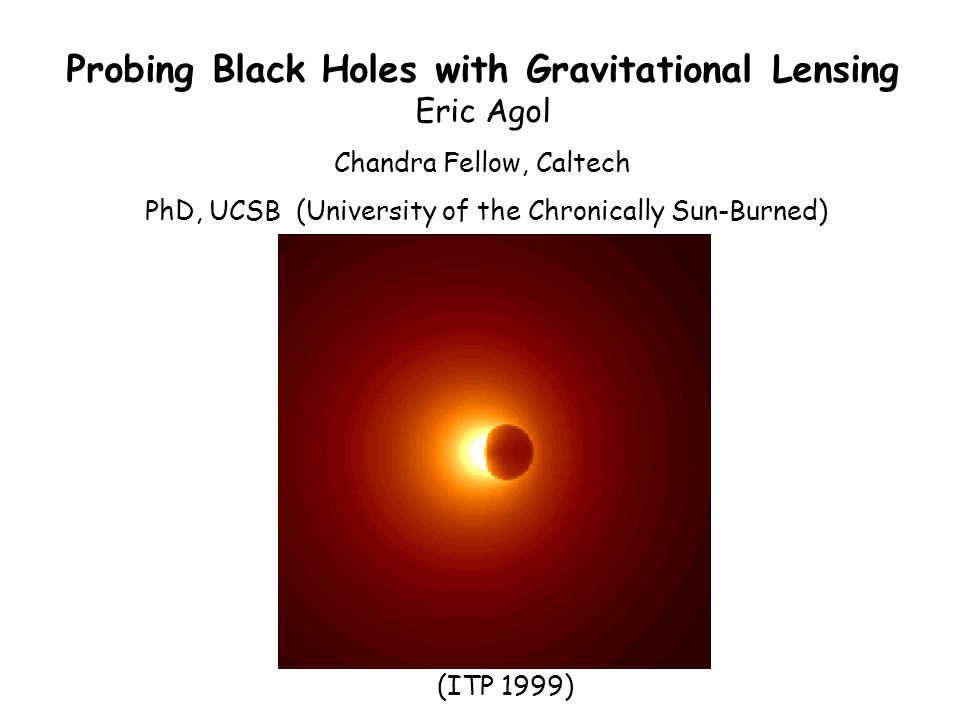 Probing Black Holes with Gravitational Lensing Eric Agol Chandra Fellow, Caltech PhD, UCSB (University of the Chronically Sun-Burned) (ITP 1999)