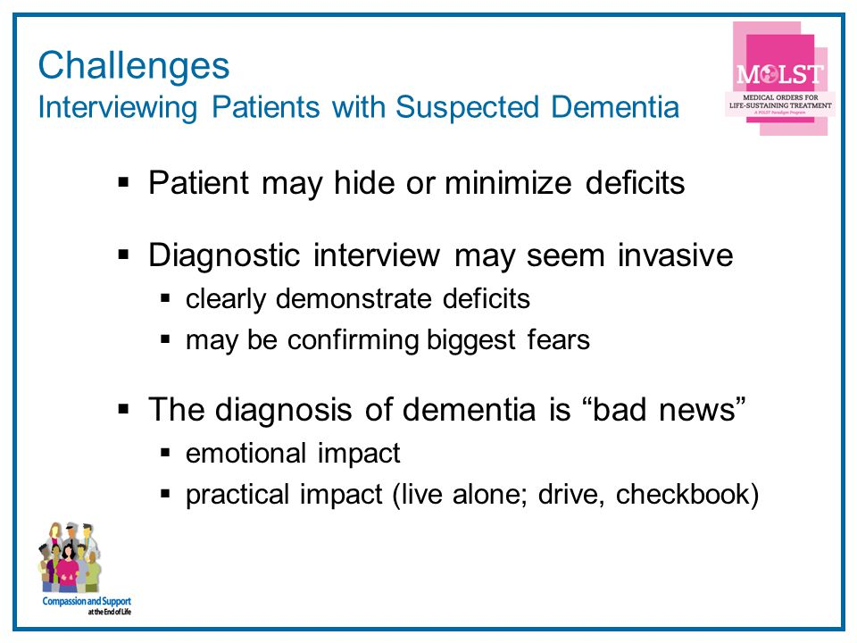 13 Challenges Interviewing Patients with Suspected Dementia  Patient may hide or minimize deficits  Diagnostic interview may seem invasive  clearly demonstrate deficits  may be confirming biggest fears  The diagnosis of dementia is bad news  emotional impact  practical impact (live alone; drive, checkbook)