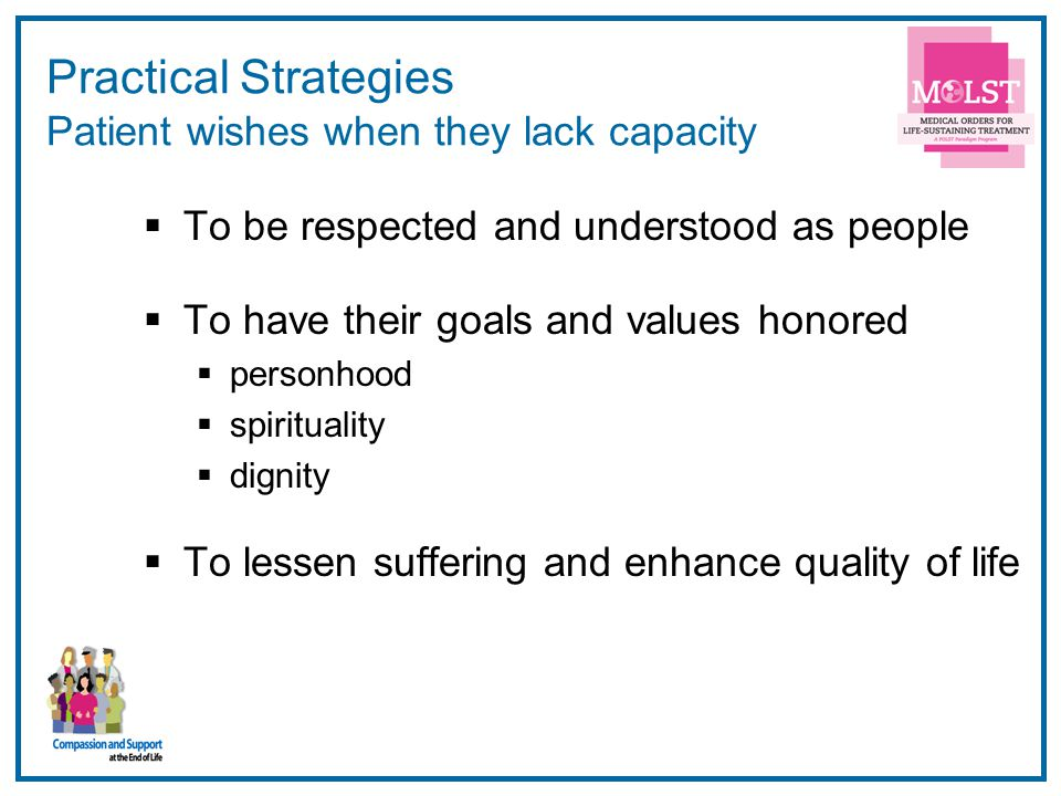 15 Practical Strategies Patient wishes when they lack capacity  To be respected and understood as people  To have their goals and values honored  personhood  spirituality  dignity  To lessen suffering and enhance quality of life