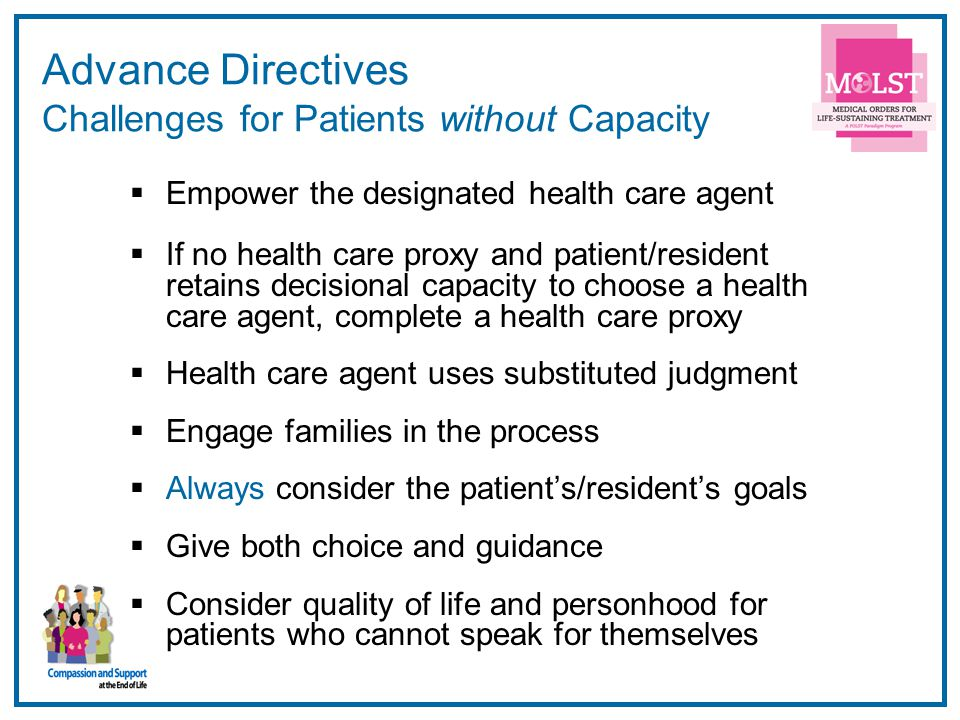 20 Advance Directives Challenges for Patients without Capacity  Empower the designated health care agent  If no health care proxy and patient/resident retains decisional capacity to choose a health care agent, complete a health care proxy  Health care agent uses substituted judgment  Engage families in the process  Always consider the patient's/resident's goals  Give both choice and guidance  Consider quality of life and personhood for patients who cannot speak for themselves