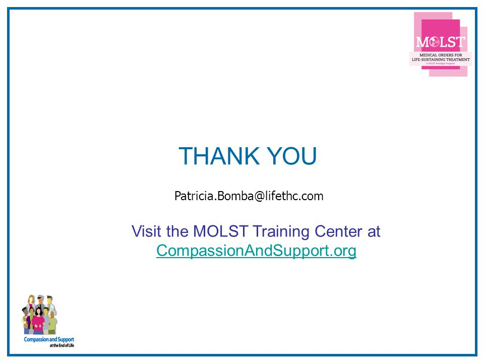24 THANK YOU Visit the MOLST Training Center at CompassionAndSupport.org Patricia.Bomba@lifethc.com
