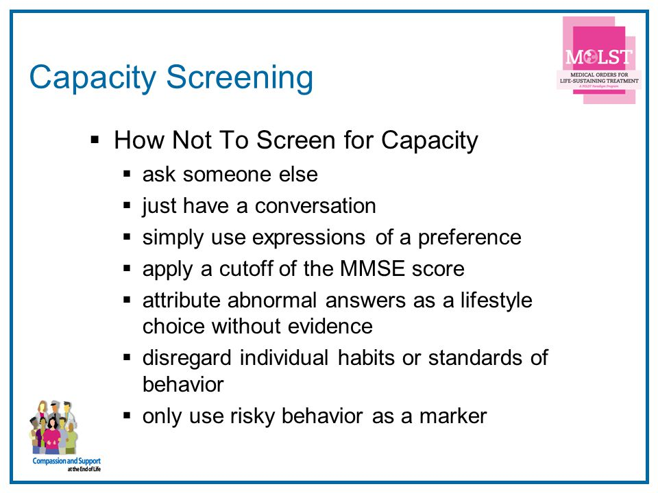 6 Capacity Screening  How Not To Screen for Capacity  ask someone else  just have a conversation  simply use expressions of a preference  apply a cutoff of the MMSE score  attribute abnormal answers as a lifestyle choice without evidence  disregard individual habits or standards of behavior  only use risky behavior as a marker