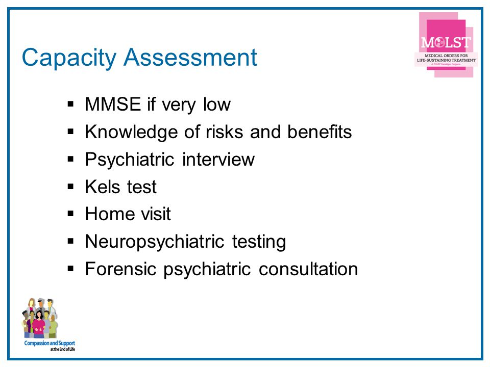 8 Capacity Assessment  MMSE if very low  Knowledge of risks and benefits  Psychiatric interview  Kels test  Home visit  Neuropsychiatric testing  Forensic psychiatric consultation