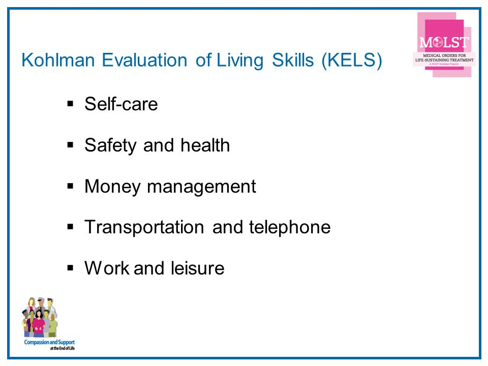 9 Kohlman Evaluation of Living Skills (KELS)  Self-care  Safety and health  Money management  Transportation and telephone  Work and leisure