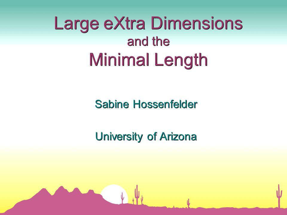 Large eXtra Dimensions and the Minimal Length Sabine Hossenfelder University of Arizona Sabine Hossenfelder University of Arizona