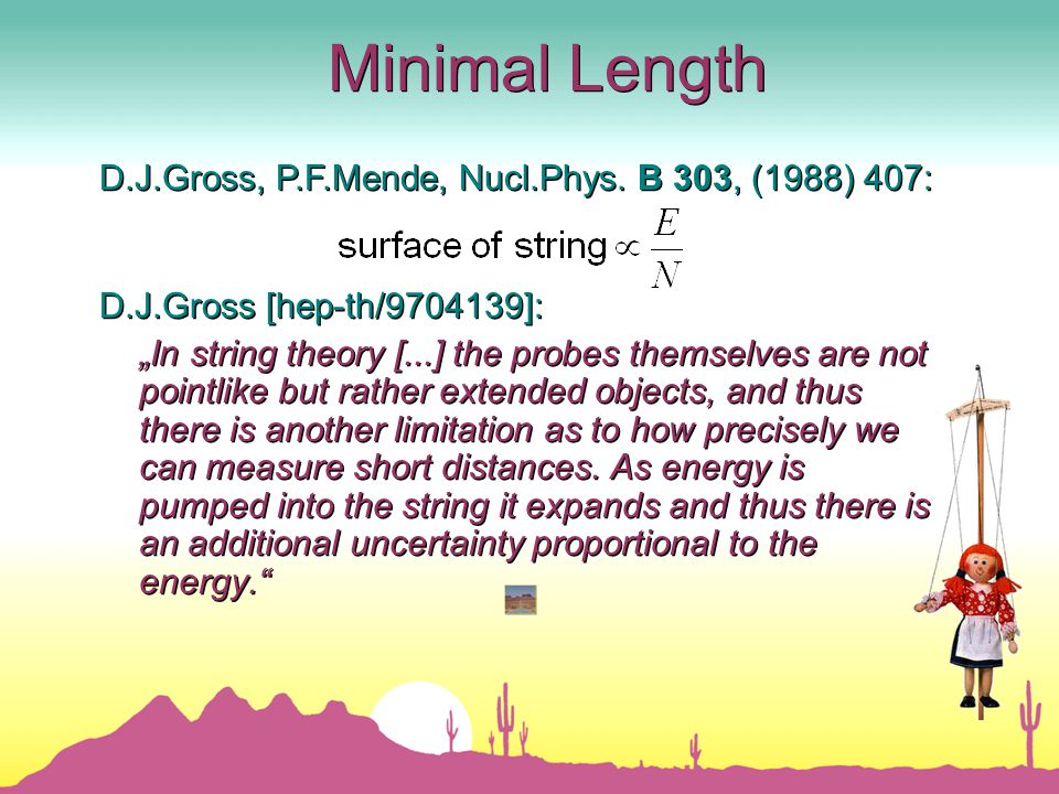 "Minimal Length D.J.Gross [hep-th/9704139]: ""In string theory [...] the probes themselves are not pointlike but rather extended objects, and thus there is another limitation as to how precisely we can measure short distances."