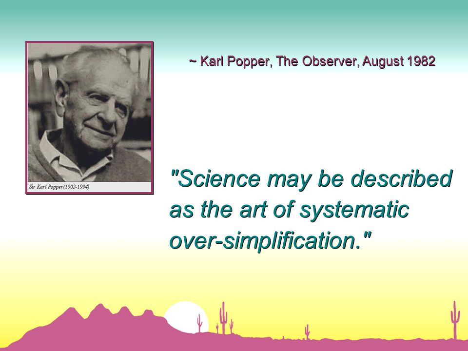 ~ Karl Popper, The Observer, August 1982 Science may be described as the art of systematic over-simplification. Science may be described as the art of systematic over-simplification.