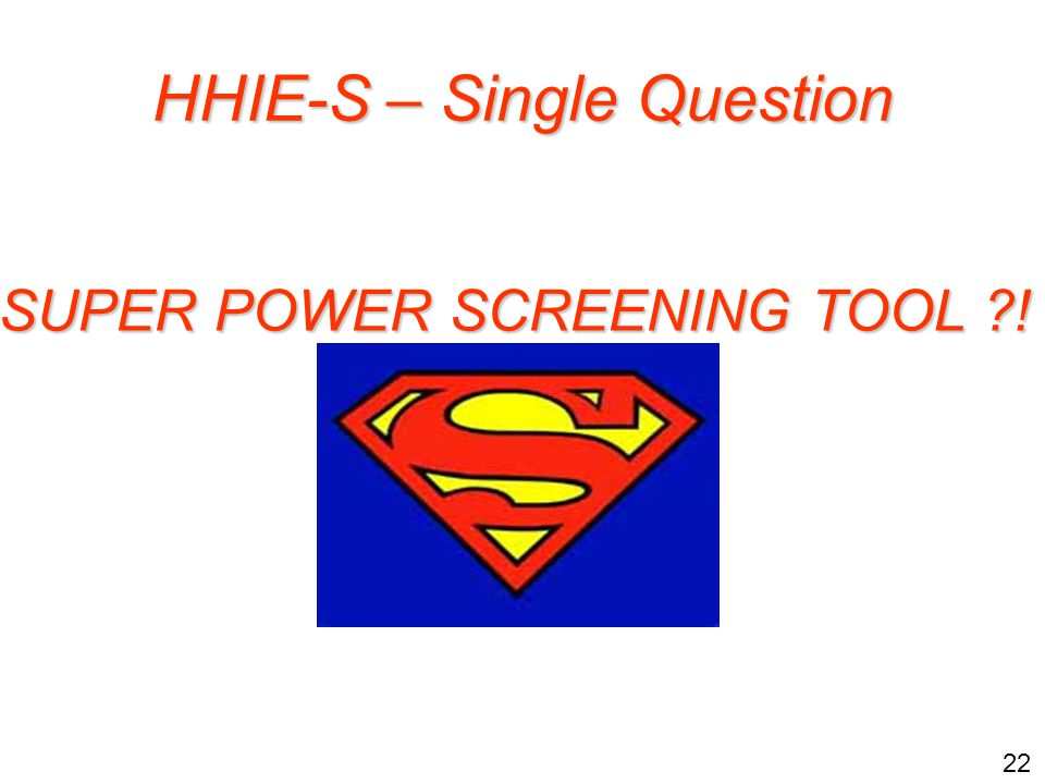 22 HHIE-S – Single Question SUPER POWER SCREENING TOOL !