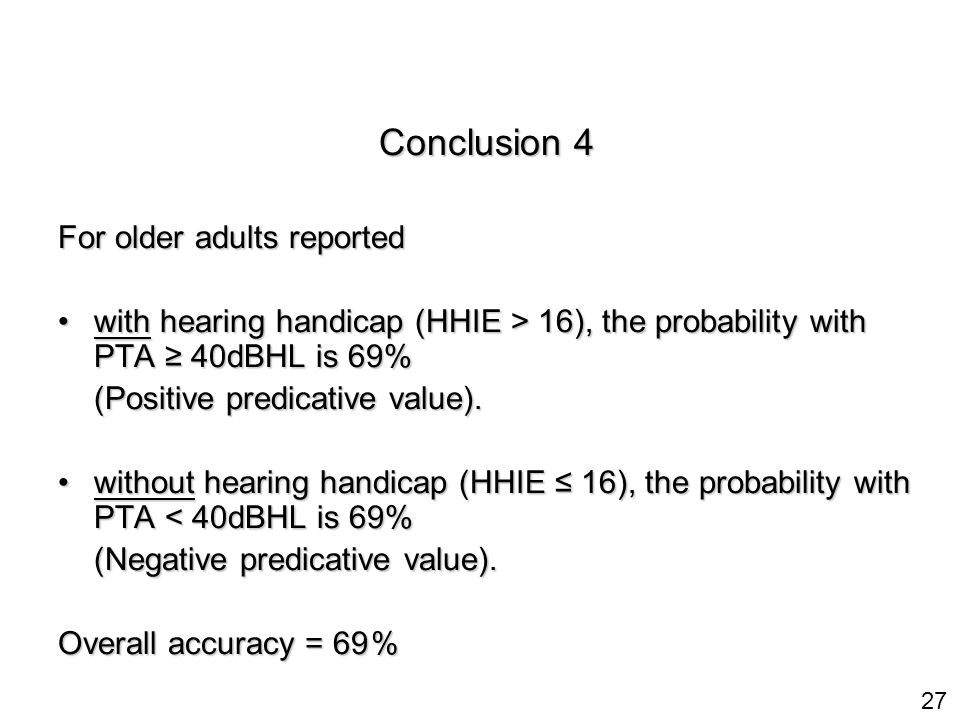 27 Conclusion 4 For older adults reported with hearing handicap (HHIE > 16), the probability with PTA ≥ 40dBHL is 69%with hearing handicap (HHIE > 16), the probability with PTA ≥ 40dBHL is 69% (Positive predicative value).