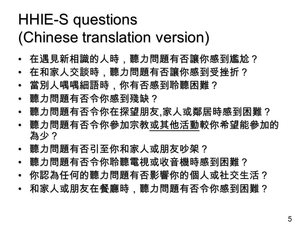 5 HHIE-S questions (Chinese translation version) 在遇見新相識的人時,聽力問題有否讓你感到尷尬? 在遇見新相識的人時,聽力問題有否讓你感到尷尬? 在和家人交談時,聽力問題有否讓你感到受挫折? 在和家人交談時,聽力問題有否讓你感到受挫折? 當別人喁喁細語時,你有否感到聆聽困難? 當別人喁喁細語時,你有否感到聆聽困難? 聽力問題有否令你感到殘缺? 聽力問題有否令你感到殘缺? 聽力問題有否令你在探望朋友, 家人或鄰居時感到困難? 聽力問題有否令你在探望朋友, 家人或鄰居時感到困難? 聽力問題有否令你參加宗教或其他活動較你希望能參加的 為少? 聽力問題有否令你參加宗教或其他活動較你希望能參加的 為少? 聽力問題有否引至你和家人或朋友吵架? 聽力問題有否引至你和家人或朋友吵架? 聽力問題有否令你聆聽電視或收音機時感到困難? 聽力問題有否令你聆聽電視或收音機時感到困難? 你認為任何的聽力問題有否影響你的個人或社交生活? 你認為任何的聽力問題有否影響你的個人或社交生活? 和家人或朋友在餐廳時,聽力問題有否令你感到困難? 和家人或朋友在餐廳時,聽力問題有否令你感到困難?