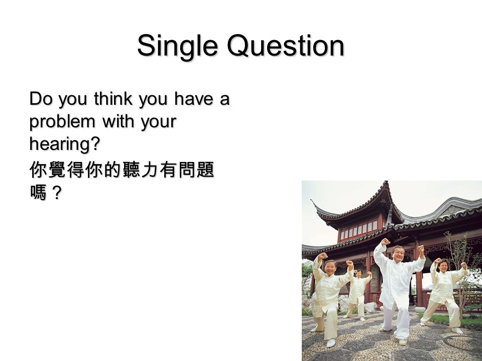 7 Single Question Do you think you have a problem with your hearing 你覺得你的聽力有問題 嗎?