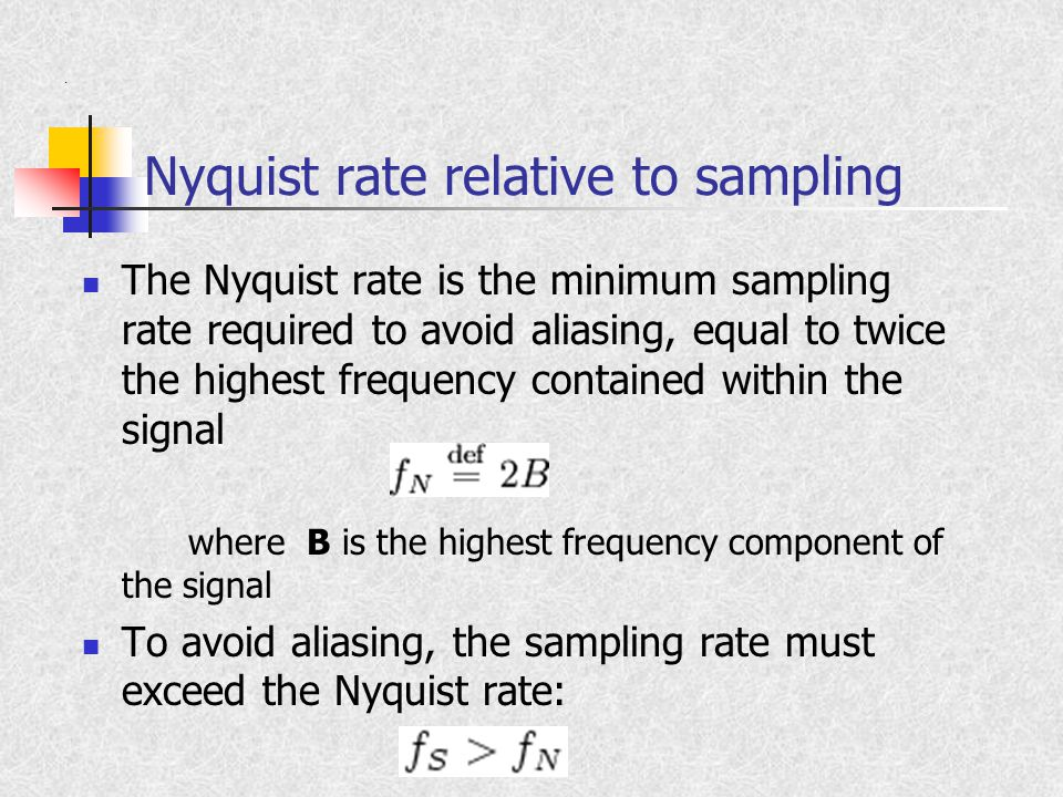 Nyquist rate relative to sampling The Nyquist rate is the minimum sampling rate required to avoid aliasing, equal to twice the highest frequency contained within the signal where B is the highest frequency component of the signal To avoid aliasing, the sampling rate must exceed the Nyquist rate:.