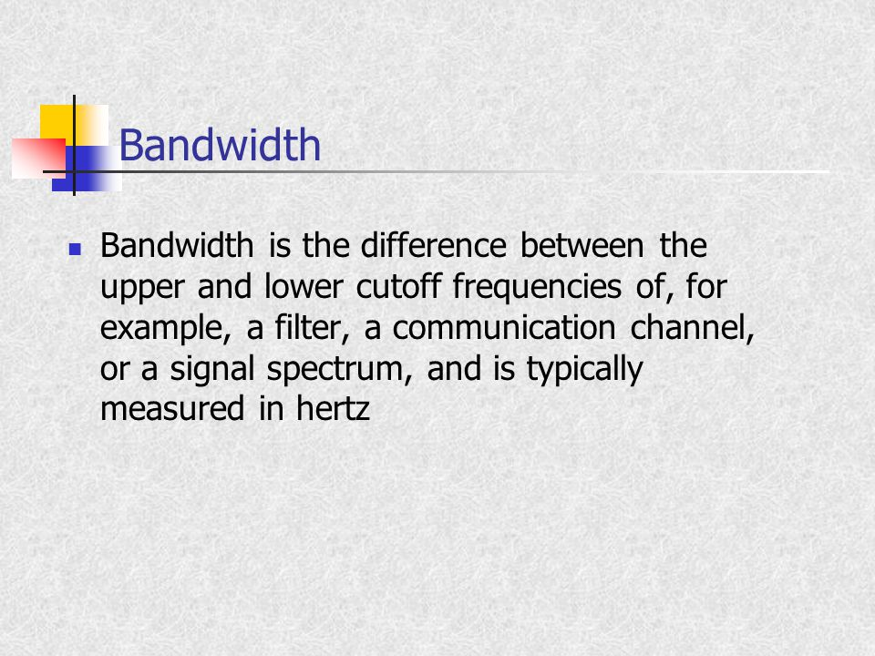 Bandwidth Bandwidth is the difference between the upper and lower cutoff frequencies of, for example, a filter, a communication channel, or a signal spectrum, and is typically measured in hertz