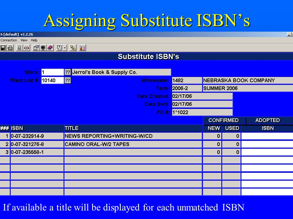 Assigning Substitute ISBN's If available a title will be displayed for each unmatched ISBN Enter Adopted ISBN #'s and post to assign ISBN's