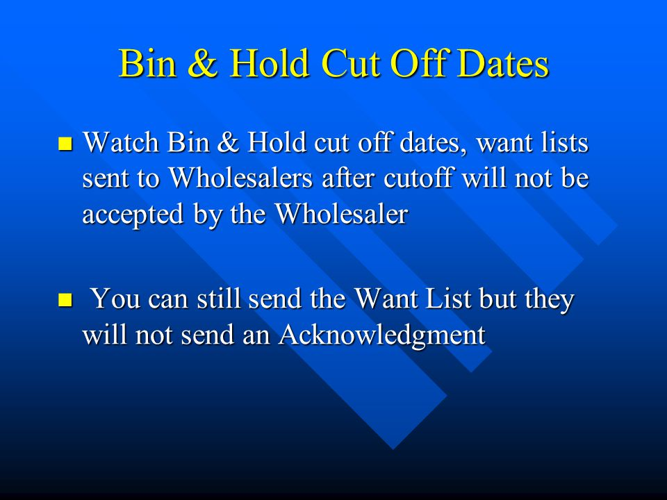 Bin & Hold Cut Off Dates Watch Bin & Hold cut off dates, want lists sent to Wholesalers after cutoff will not be accepted by the Wholesaler Watch Bin & Hold cut off dates, want lists sent to Wholesalers after cutoff will not be accepted by the Wholesaler You can still send the Want List but they will not send an Acknowledgment You can still send the Want List but they will not send an Acknowledgment