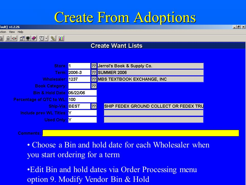 Create From Adoptions Choose a Bin and hold date for each Wholesaler when you start ordering for a term Edit Bin and hold dates via Order Processing menu option 9.