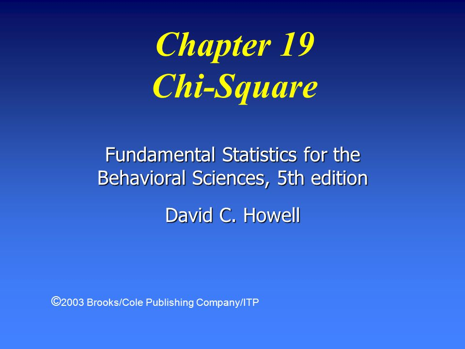 Chapter 19 Chi-Square Fundamental Statistics for the Behavioral Sciences, 5th edition David C.