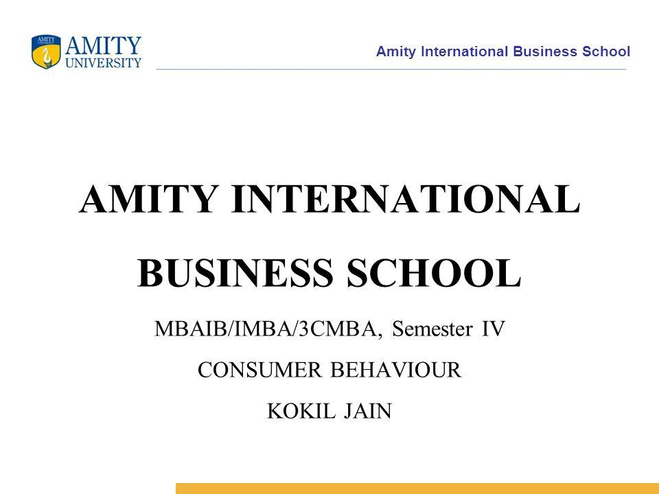 Amity International Business School AMITY INTERNATIONAL BUSINESS SCHOOL MBAIB/IMBA/3CMBA, Semester IV CONSUMER BEHAVIOUR KOKIL JAIN