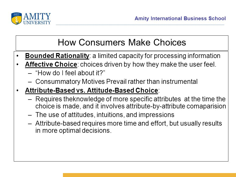 How Consumers Make Choices Bounded Rationality: a limited capacity for processing information Affective Choice: choices driven by how they make the user feel.
