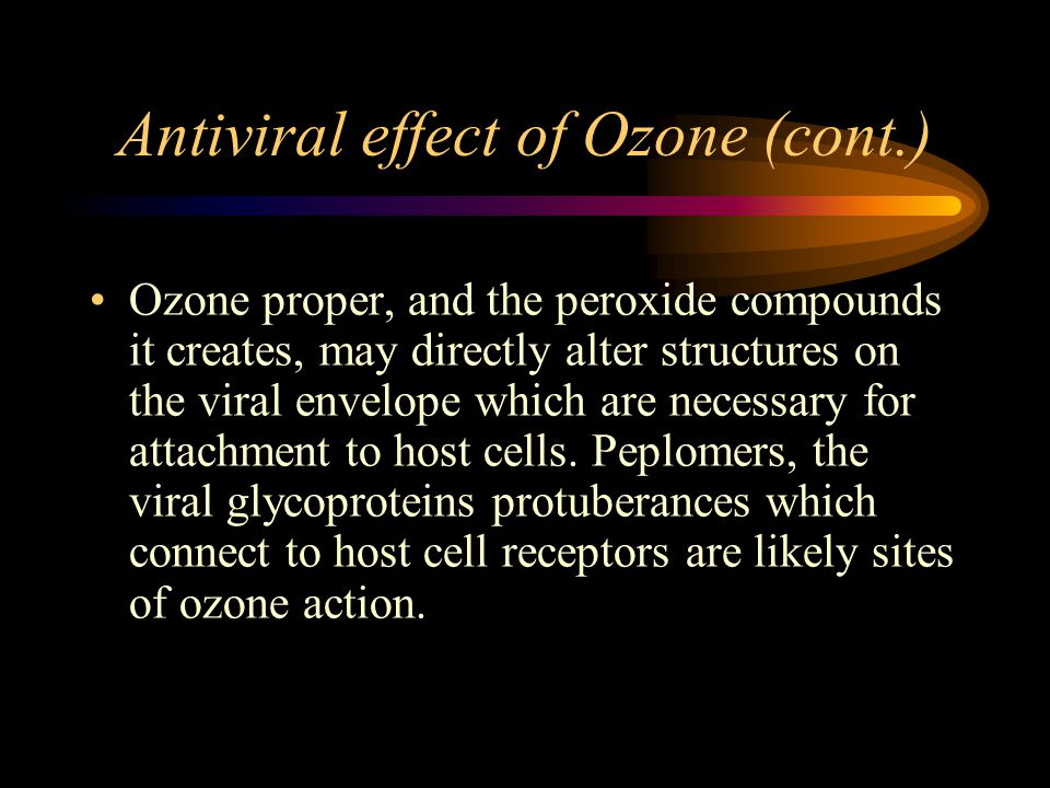 Antiviral effect of Ozone (cont.) Ozone proper, and the peroxide compounds it creates, may directly alter structures on the viral envelope which are necessary for attachment to host cells.