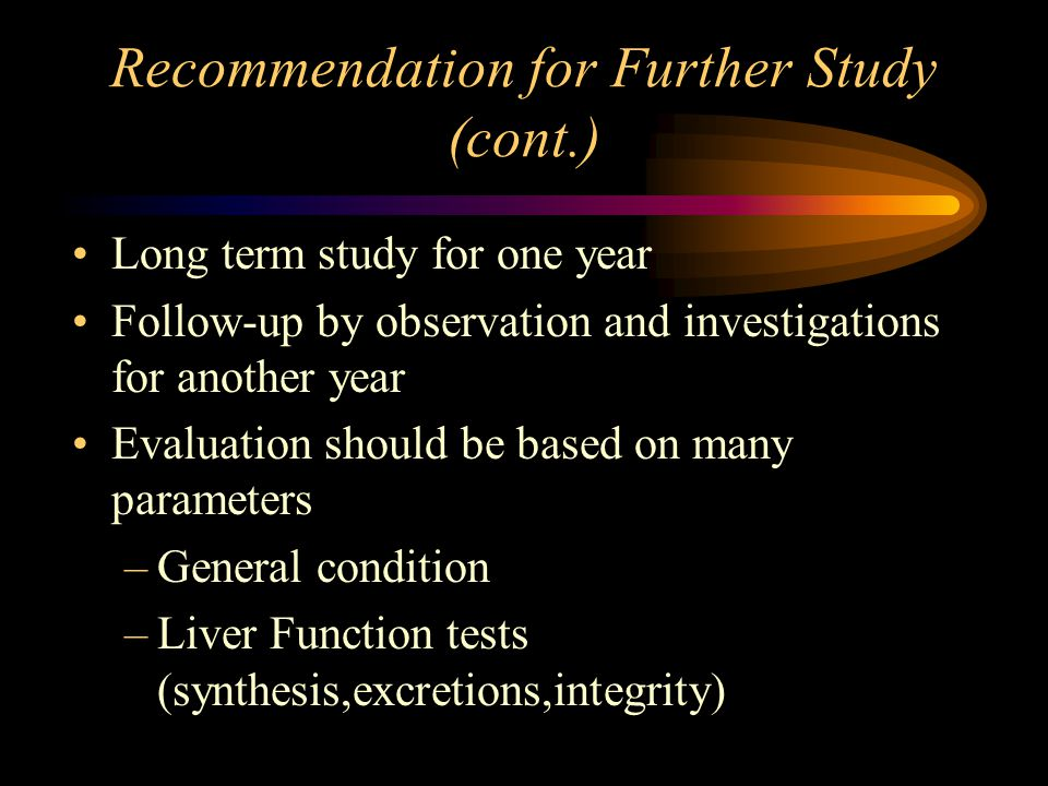 Recommendation for Further Study (cont.) Long term study for one year Follow-up by observation and investigations for another year Evaluation should be based on many parameters –General condition –Liver Function tests (synthesis,excretions,integrity)