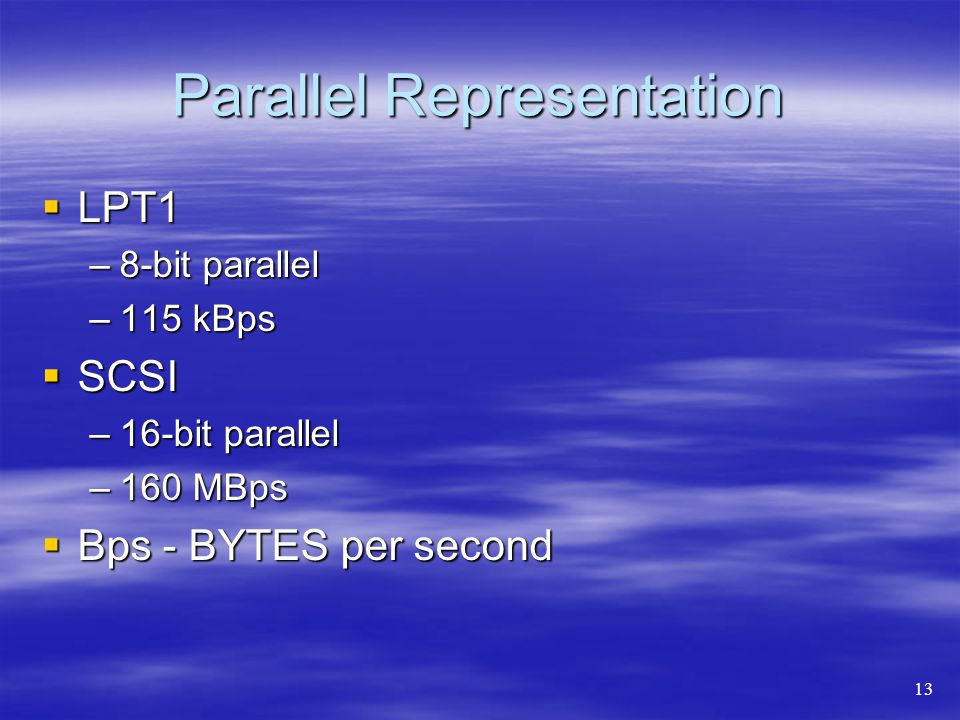 Parallel Representation  LPT1 –8-bit parallel –115 kBps  SCSI –16-bit parallel –160 MBps  Bps - BYTES per second 13