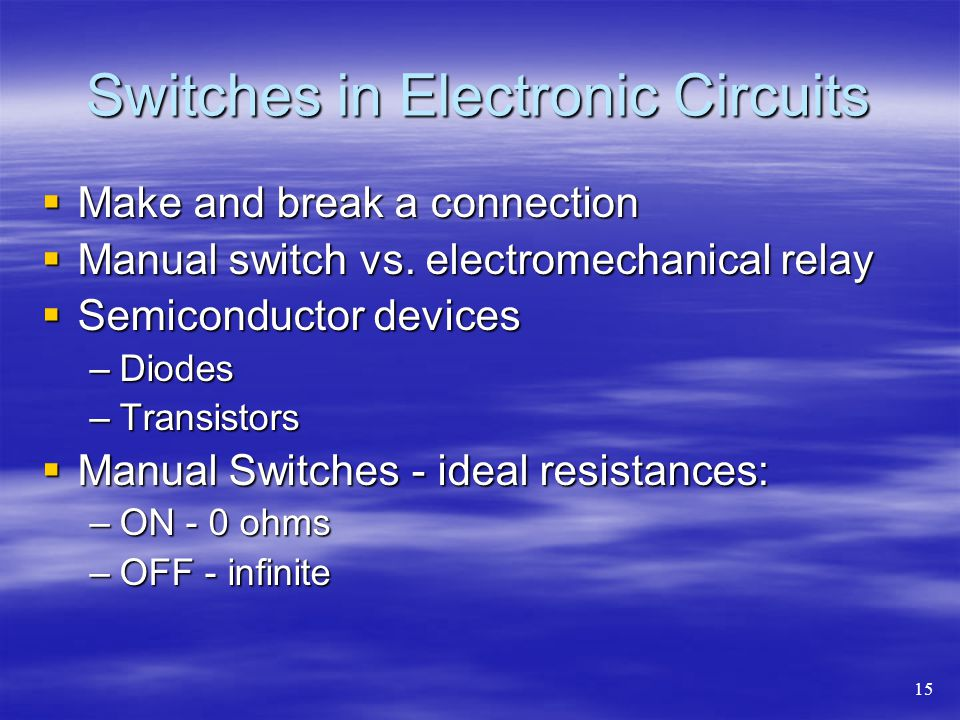 Switches in Electronic Circuits  Make and break a connection  Manual switch vs.