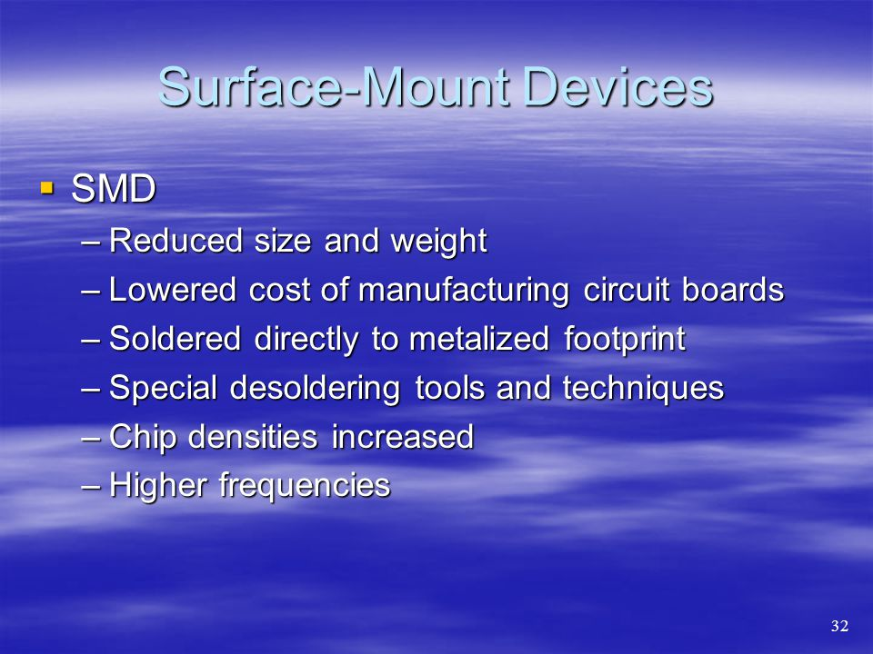 Surface-Mount Devices  SMD –Reduced size and weight –Lowered cost of manufacturing circuit boards –Soldered directly to metalized footprint –Special desoldering tools and techniques –Chip densities increased –Higher frequencies 32