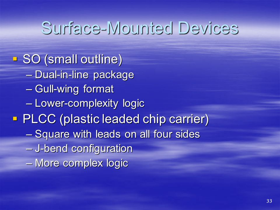 Surface-Mounted Devices  SO (small outline) –Dual-in-line package –Gull-wing format –Lower-complexity logic  PLCC (plastic leaded chip carrier) –Square with leads on all four sides –J-bend configuration –More complex logic 33