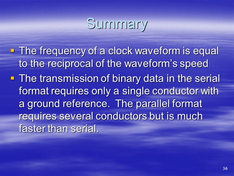 Summary  The frequency of a clock waveform is equal to the reciprocal of the waveform's speed  The transmission of binary data in the serial format requires only a single conductor with a ground reference.