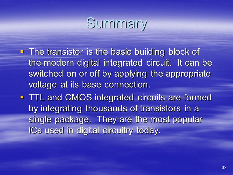 Summary  The transistor is the basic building block of the modern digital integrated circuit.