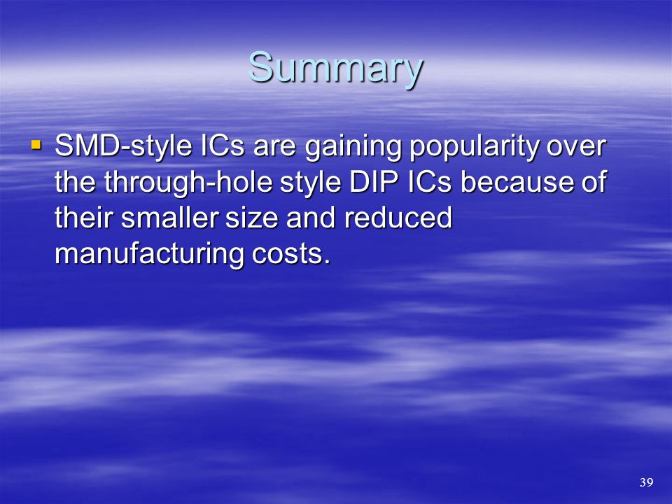Summary  SMD-style ICs are gaining popularity over the through-hole style DIP ICs because of their smaller size and reduced manufacturing costs.