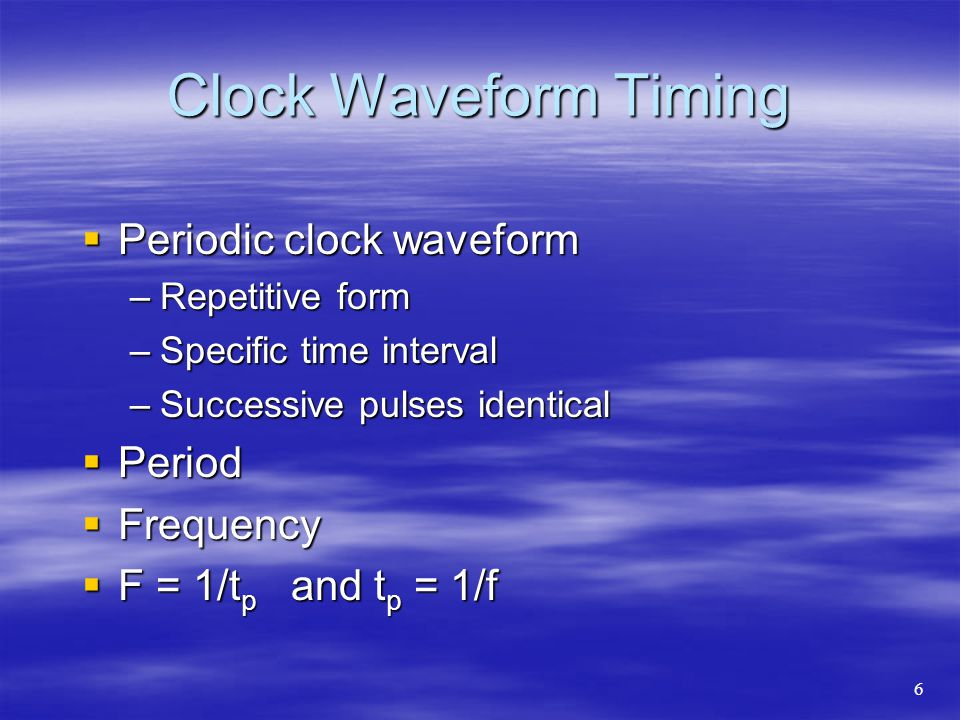Clock Waveform Timing  Periodic clock waveform –Repetitive form –Specific time interval –Successive pulses identical  Period  Frequency  F = 1/t p and t p = 1/f 6