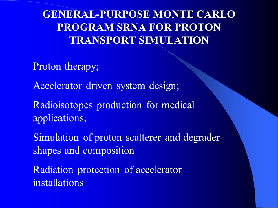 GENERAL-PURPOSE MONTE CARLO PROGRAM SRNA FOR PROTON TRANSPORT SIMULATION Proton therapy; Accelerator driven system design; Radioisotopes production for medical applications; Simulation of proton scatterer and degrader shapes and composition Radiation protection of accelerator installations