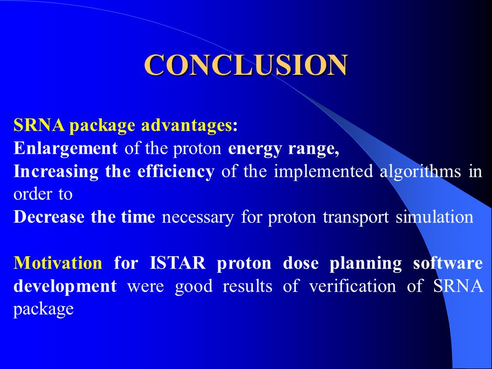 CONCLUSION SRNA package advantages: Enlargement of the proton energy range, Increasing the efficiency of the implemented algorithms in order to Decrease the time necessary for proton transport simulation Motivation for ISTAR proton dose planning software development were good results of verification of SRNA package