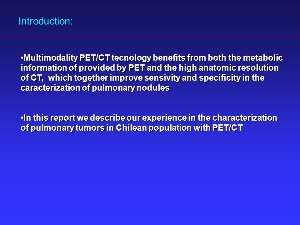 Introduction: Multimodality PET/CT tecnology benefits from both the metabolic information of provided by PET and the high anatomic resolution of CT, which together improve sensivity and specificity in the caracterization of pulmonary nodulesMultimodality PET/CT tecnology benefits from both the metabolic information of provided by PET and the high anatomic resolution of CT, which together improve sensivity and specificity in the caracterization of pulmonary nodules In this report we describe our experience in the characterization of pulmonary tumors in Chilean population with PET/CTIn this report we describe our experience in the characterization of pulmonary tumors in Chilean population with PET/CT