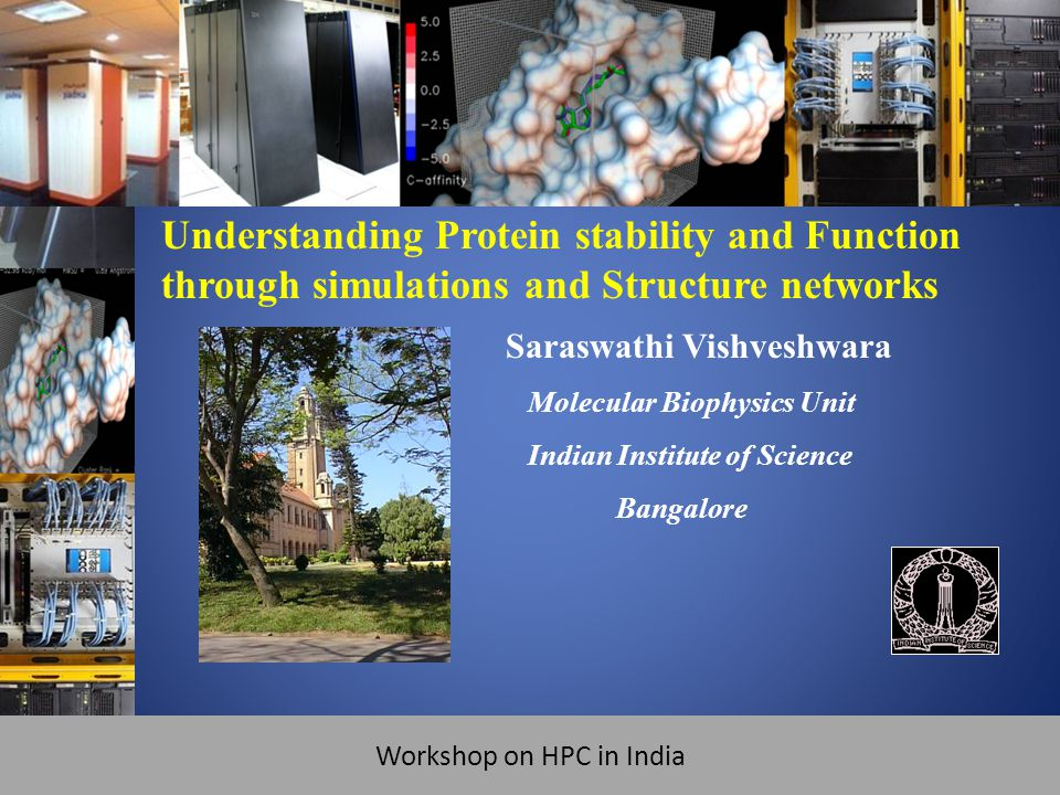 Workshop on HPC in India ATIP 1 st Workshop on HPC in India @ SC-09 Saraswathi Vishveshwara Molecular Biophysics Unit Indian Institute of Science Bangalore Understanding Protein stability and Function through simulations and Structure networks Workshop on HPC in India