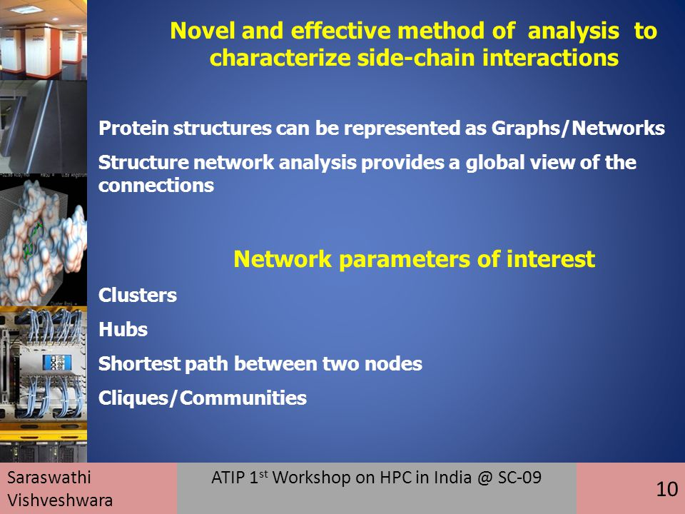 Novel and effective method of analysis to characterize side-chain interactions Protein structures can be represented as Graphs/Networks Structure network analysis provides a global view of the connections Network parameters of interest Clusters Hubs Shortest path between two nodes Cliques/Communities Saraswathi Vishveshwara ATIP 1 st Workshop on HPC in India @ SC-09 10