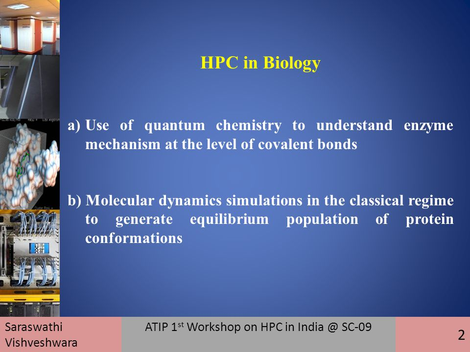 HPC in Biology a)Use of quantum chemistry to understand enzyme mechanism at the level of covalent bonds b) Molecular dynamics simulations in the classical regime to generate equilibrium population of protein conformations Saraswathi Vishveshwara ATIP 1 st Workshop on HPC in India @ SC-09 2
