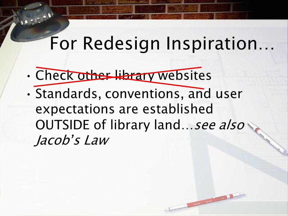 For Redesign Inspiration … Check other library websites Standards, conventions, and user expectations are established OUTSIDE of library land … see al