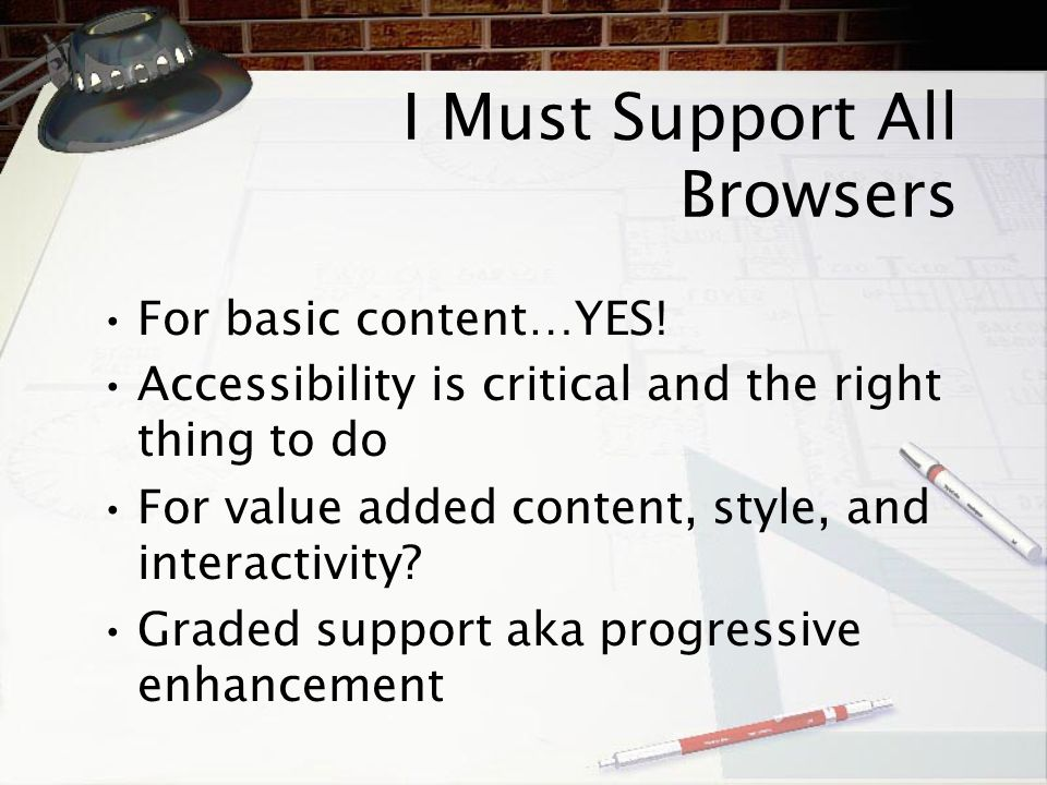 I Must Support All Browsers For basic content … YES! Accessibility is critical and the right thing to do For value added content, style, and interacti