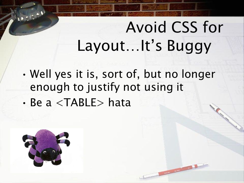 Avoid CSS for Layout … It ' s Buggy Well yes it is, sort of, but no longer enough to justify not using it Be a hata