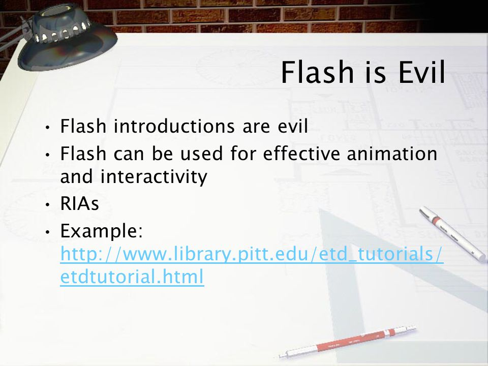 Flash is Evil Flash introductions are evil Flash can be used for effective animation and interactivity RIAs Example: http://www.library.pitt.edu/etd_t