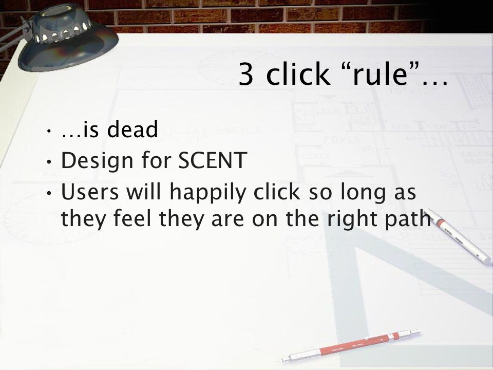 "3 click "" rule ""… … is dead Design for SCENT Users will happily click so long as they feel they are on the right path"