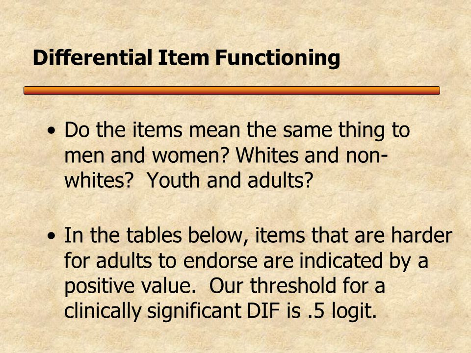 Differential Item Functioning (DIF) Tendency of a subtype of respondents systematically to answer in a way that differs from another subtype even though they are at the same level on the construct, e.g., gender, age, race, country, culture, language, diagnosis.