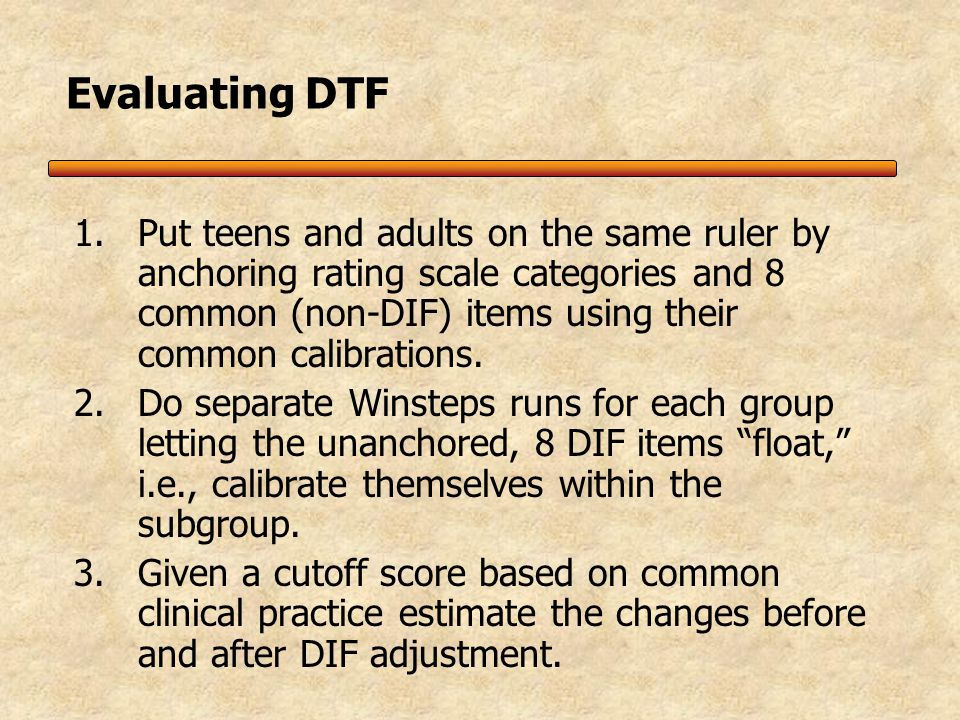 Differential Test Functioning (DTF) While there may be differences in individual items, over a larger pool of items these differences may balance out and still produce a reliable measure Significant DTF suggest the need for different norms for the subgroups and/or that the test may not mean the same thing