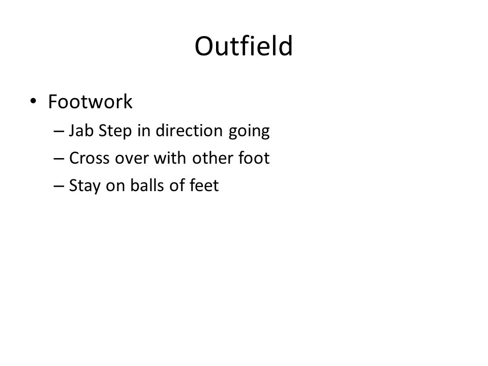 Outfield Footwork – Jab Step in direction going – Cross over with other foot – Stay on balls of feet