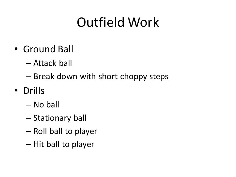 Outfield Work Ground Ball – Attack ball – Break down with short choppy steps Drills – No ball – Stationary ball – Roll ball to player – Hit ball to player