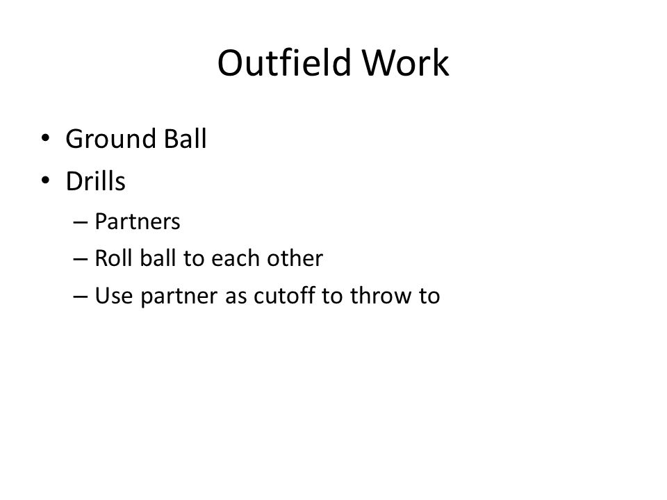 Outfield Work Ground Ball Drills – Partners – Roll ball to each other – Use partner as cutoff to throw to